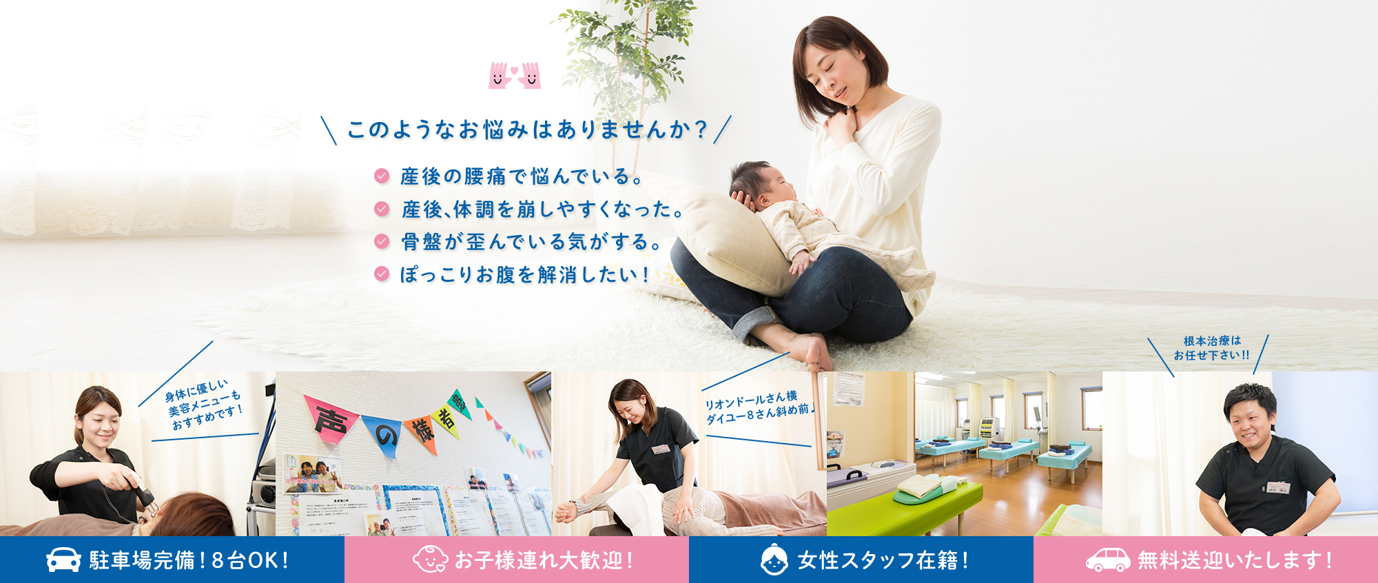 このようなお悩みはありませんか?産後の腰痛で悩んでいる。産後、体調を崩しやすくなった。骨盤が歪んでいる気がする。ぽっこりお腹を解消したい!